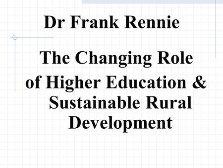 Dr Frank Rennie The Changing Role of Higher Education & Sustainable Rural Development.