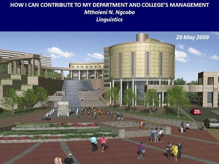 HOW I CAN CONTRIBUTE TO MY DEPARTMENT AND COLLEGE'S MANAGEMENT Mtholeni N. Ngcobo Linguistics 29 May 2009.