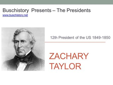 ZACHARY TAYLOR 12th President of the US 1849-1850 Buschistory Presents – The Presidents www.buschistory.net.