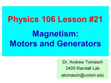 Physics 106 Lesson #21 Magnetism: Motors and Generators Dr. Andrew Tomasch 2405 Randall Lab