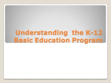 "Understanding the K-12 Basic Education Program. ""Education is the key to the long-term problems of the country. If we fix basic education, we fix the."