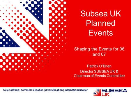 Collaboration | commercialisation | diversification | internationalisation Subsea UK Planned Events Shaping the Events for 06 and 07 Patrick O'Brien Director.