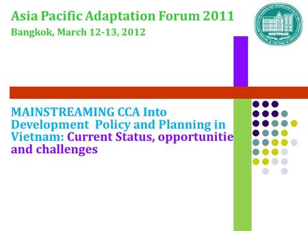 MAINSTREAMING CCA Into Development Policy and Planning in Vietnam: Current Status, opportunities and challenges Asia Pacific Adaptation Forum 2011 Bangkok,