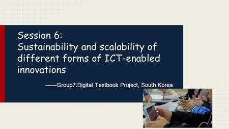 Session 6: Sustainability and scalability of different forms of ICT-enabled innovations ------Group7:Digital Textbook Project, South Korea.