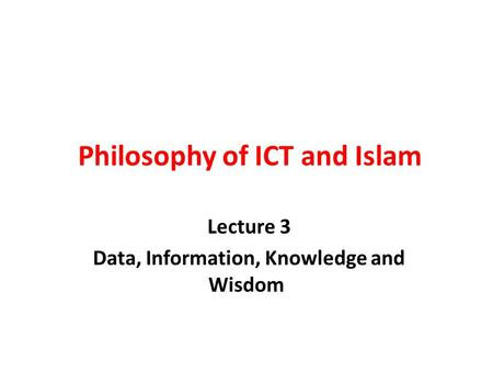 Philosophy of ICT and Islam Lecture 3 Data, Information, Knowledge and Wisdom.