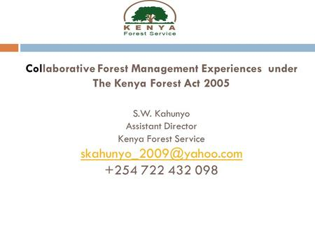 Collaborative Forest Management Experiences under The Kenya Forest Act 2005 S.W. Kahunyo Assistant Director Kenya Forest Service