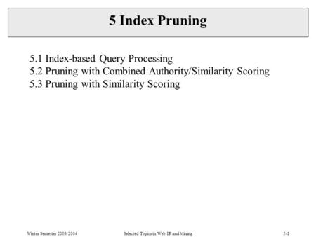 Winter Semester 2003/2004Selected Topics in Web IR and Mining5-1 5 Index Pruning 5.1 Index-based Query Processing 5.2 Pruning with Combined Authority/Similarity.