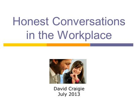 Honest Conversations in the Workplace David Craigie July 2013.
