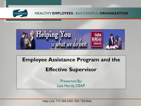 HEALTHY EMPLOYEES - SUCCESSFUL ORGANIZATION Employee Assistance Program and the Effective Supervisor Presented By: Lisa Hardy, CEAP Help Line: 770.396.5253.