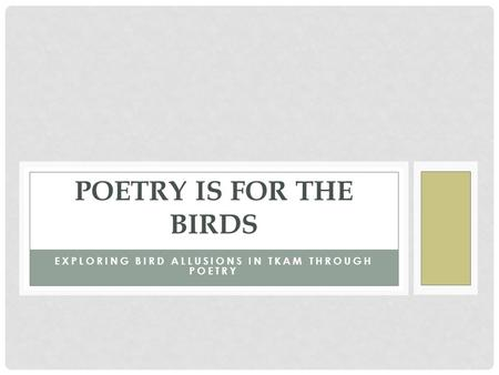 EXPLORING BIRD ALLUSIONS IN TKAM THROUGH POETRY POETRY IS FOR THE BIRDS.
