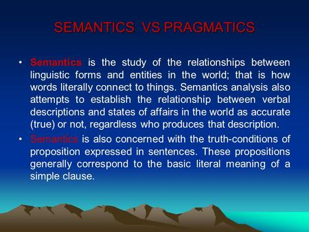 SEMANTICS VS PRAGMATICS Semantics is the study of the relationships between linguistic forms and entities in the world; that is how words literally connect.