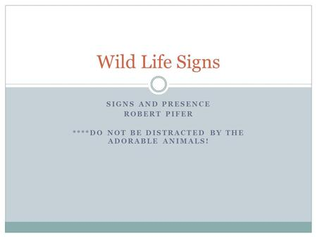 SIGNS AND PRESENCE ROBERT PIFER ****DO NOT BE DISTRACTED BY THE ADORABLE ANIMALS! Wild Life Signs.