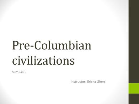 Pre-Columbian civilizations hum2461 Instructor: Ericka Ghersi.