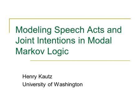 Modeling Speech Acts and Joint Intentions in Modal Markov Logic Henry Kautz University of Washington.