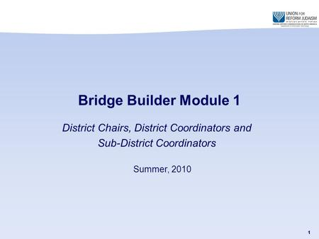 1 District Chairs, District Coordinators and Sub-District Coordinators Bridge Builder Module 1 Summer, 2010.