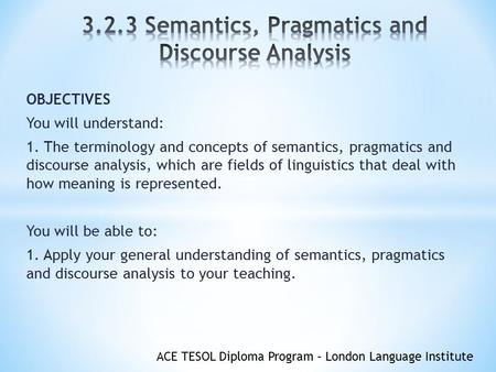 ACE TESOL Diploma Program – London Language Institute OBJECTIVES You will understand: 1. The terminology and concepts of semantics, pragmatics and discourse.