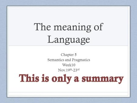 The meaning of Language Chapter 5 Semantics and Pragmatics Week10 Nov.19 th -23 rd.