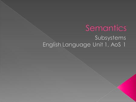  Semantics is the branch of linguistics concerned with word meaning.  Turn to page 27 of your text book to read the description of semantics.  Anyone.