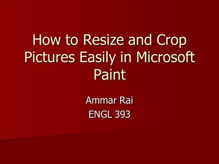 How to Resize and Crop Pictures Easily in Microsoft Paint Ammar Rai ENGL 393.