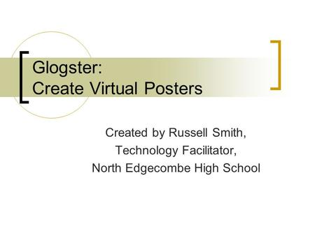Glogster: Create Virtual Posters Created by Russell Smith, Technology Facilitator, North Edgecombe High School.