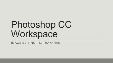 Photoshop CC Workspace IMAGE EDITING – L. TRAYNHAM.