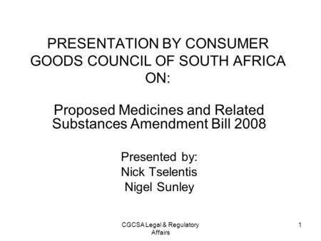 CGCSA Legal & Regulatory Affairs 1 PRESENTATION BY CONSUMER GOODS COUNCIL OF SOUTH AFRICA ON: Proposed Medicines and Related Substances Amendment Bill.