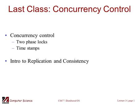 Computer Science Lecture 14, page 1 CS677: Distributed OS Last Class: Concurrency Control Concurrency control –Two phase locks –Time stamps Intro to Replication.