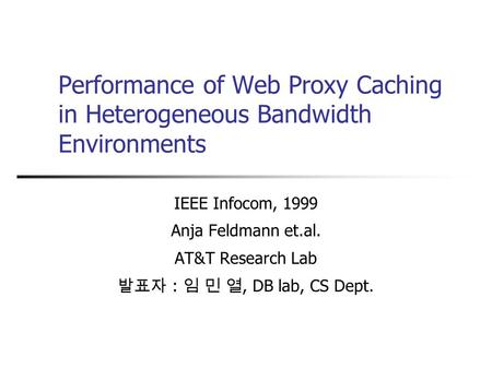 Performance of Web Proxy Caching in Heterogeneous Bandwidth Environments IEEE Infocom, 1999 Anja Feldmann et.al. AT&T Research Lab 발표자 : 임 민 열, DB lab,