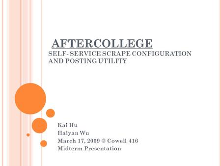 AFTERCOLLEGE SELF- SERVICE SCRAPE CONFIGURATION AND POSTING UTILITY Kai Hu Haiyan Wu March 17, Cowell 416 Midterm Presentation.