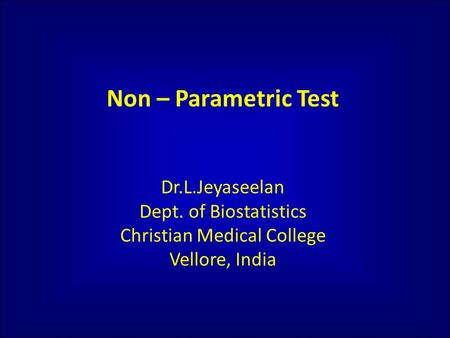 Non – Parametric Test Dr.L.Jeyaseelan Dept. of Biostatistics Christian Medical College Vellore, India.