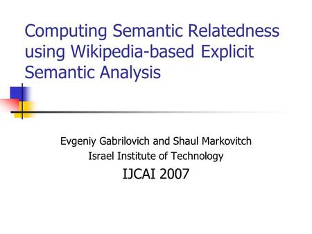 Computing Semantic Relatedness using Wikipedia-based Explicit Semantic Analysis Evgeniy Gabrilovich and Shaul Markovitch Israel Institute of Technology.