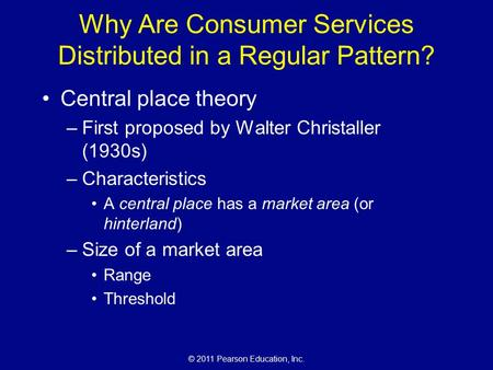 © 2011 Pearson Education, Inc. Why Are Consumer Services Distributed in a Regular Pattern? Central place theory –First proposed by Walter Christaller (1930s)