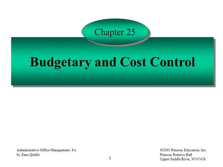 1 Administrative Office Management, 8/e by Zane Quible ©2005 Pearson Education, Inc. Pearson Prentice Hall Upper Saddle River, NJ 07458 Budgetary and Cost.
