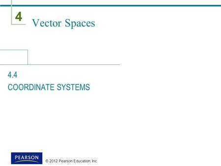 4 © 2012 Pearson Education, Inc. Vector Spaces 4.4 COORDINATE SYSTEMS.