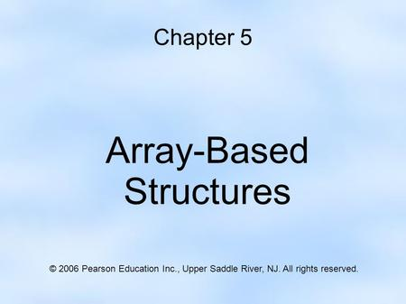 Chapter 5 Array-Based Structures © 2006 Pearson Education Inc., Upper Saddle River, NJ. All rights reserved.