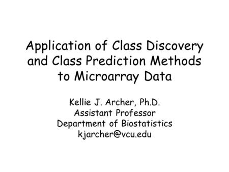 Application of Class Discovery and Class Prediction Methods to Microarray Data Kellie J. Archer, Ph.D. Assistant Professor Department of Biostatistics.