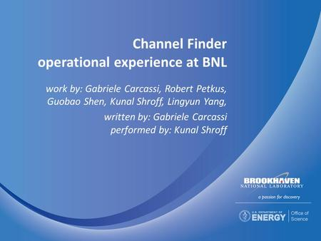 Channel Finder operational experience at BNL work by: Gabriele Carcassi, Robert Petkus, Guobao Shen, Kunal Shroff, Lingyun Yang, written by: Gabriele Carcassi.