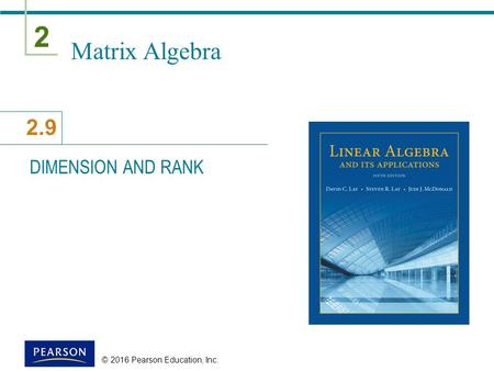 2 2.9 © 2016 Pearson Education, Inc. Matrix Algebra DIMENSION AND RANK.