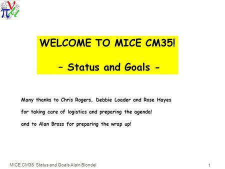 MICE CM35 Status and Goals Alain Blondel 1 WELCOME TO MICE CM35! – Status and Goals - Many thanks to Chris Rogers, Debbie Loader and Rose Hayes for taking.