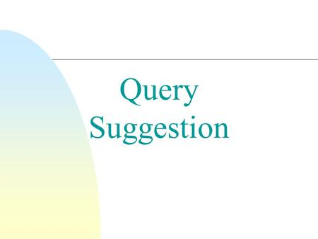 Query Suggestion. n A variety of automatic or semi-automatic query suggestion techniques have been developed  Goal is to improve effectiveness by matching.