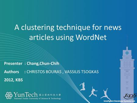 Intelligent Database Systems Lab Presenter : Chang,Chun-Chih Authors : CHRISTOS BOURAS, VASSILIS TSOGKAS 2012, KBS A clustering technique for news articles.