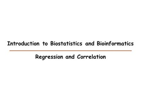 Introduction to Biostatistics and Bioinformatics Regression and Correlation.