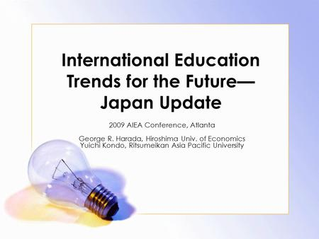 International Education Trends for the Future— Japan Update 2009 AIEA Conference, Atlanta George R. Harada, Hiroshima Univ. of Economics Yuichi Kondo,