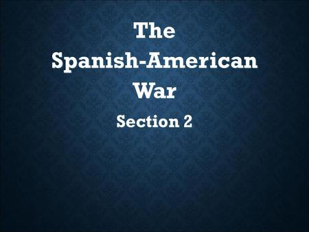 The Spanish-American War Section 2. SECTION 2 - What You Will Learn Main Ideas: 1. In 1898 the United States went to war with Spain in the Spanish-American.