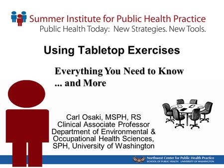Using Tabletop Exercises Carl Osaki, MSPH, RS Clinical Associate Professor Department of Environmental & Occupational Health Sciences, SPH, University.