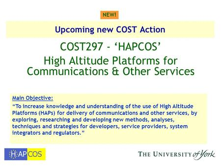 "Upcoming new COST Action COST297 - 'HAPCOS' High Altitude Platforms for Communications & Other Services NEW! Main Objective: ""To increase knowledge and."
