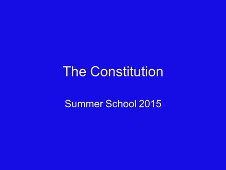 The Constitution Summer School 2015. Preamble We the People of the United States, in Order to form a more perfect Union, establish Justice, insure domestic.