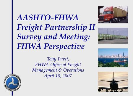 AASHTO-FHWA Freight Partnership II Survey and Meeting: FHWA Perspective Tony Furst, FHWA-Office of Freight Management & Operations April 18, 2007.