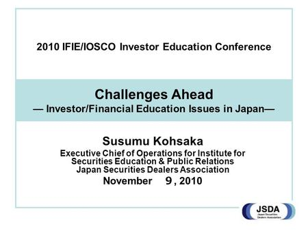 Challenges Ahead — Investor/Financial Education Issues in Japan— Susumu Kohsaka Executive Chief of Operations for Institute for Securities Education &