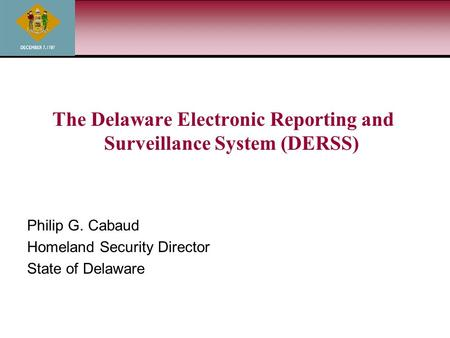 The Delaware Electronic Reporting and Surveillance System (DERSS) Philip G. Cabaud Homeland Security Director State of Delaware.